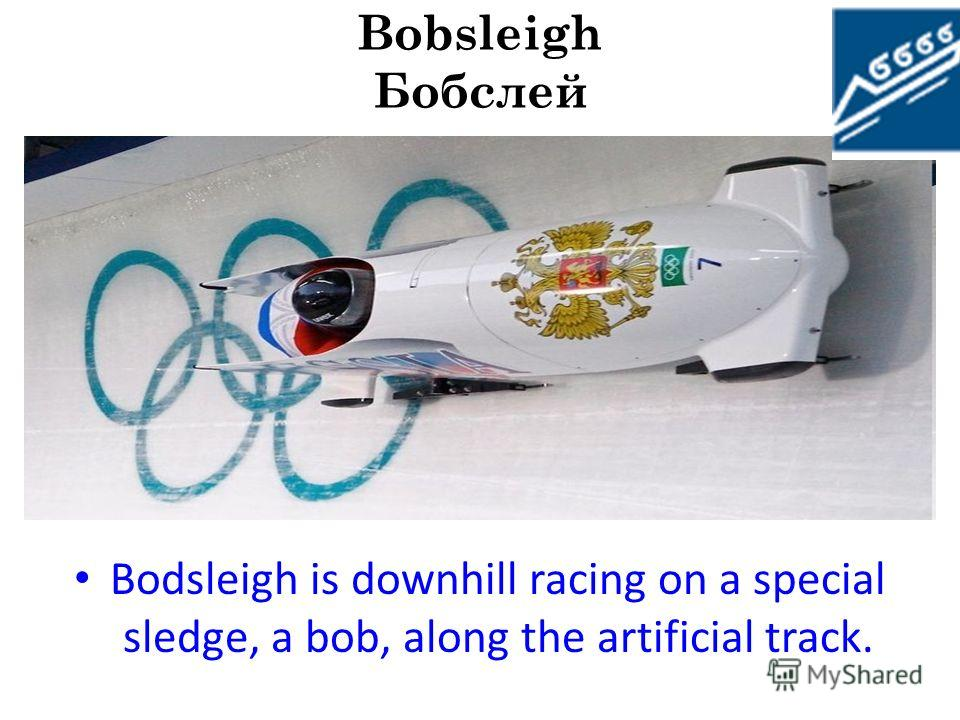 Bobsleigh Бобслей Bobsleigh represents downhill racing from mountains on special routes with artificial ice on controlled sledge (bobs). The program of the Olympic games includes three types of competitions: for men on two- and four-seater bobs, for