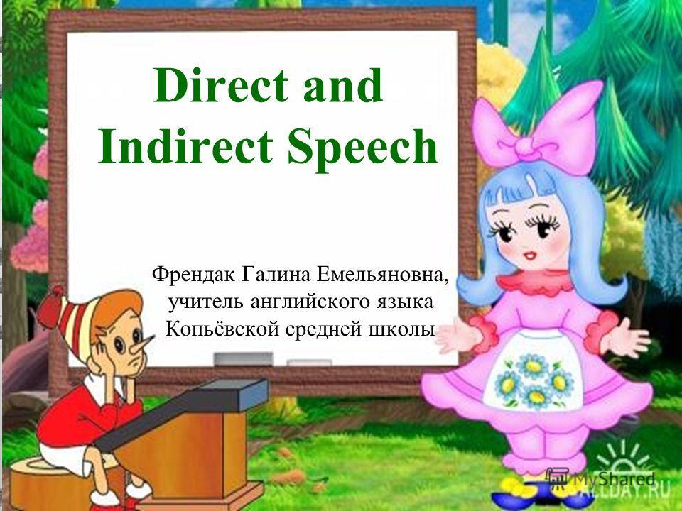 Direct and Indirect Speech Френдак Галина Емельяновна, учитель английского языка Копьёвской средней школы