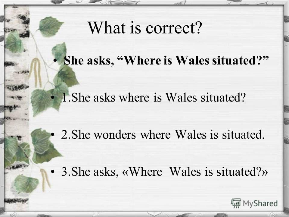What is correct? She asks, Where is Wales situated? 1.She asks where is Wales situated? 2.She wonders where Wales is situated. 3.She asks, «Where Wales is situated?»