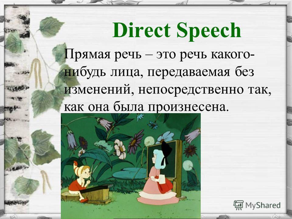 Direct Speech Прямая речь – это речь какого- нибудь лица, передаваемая без изменений, непосредственно так, как она была произнесена.