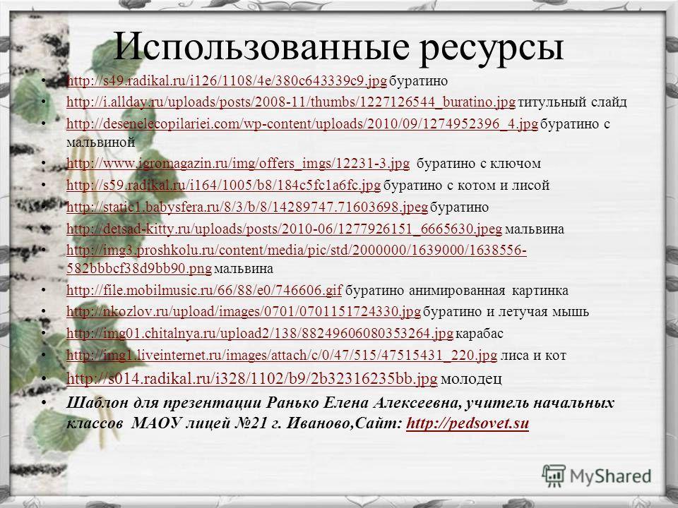 Использованные ресурсы http://s49.radikal.ru/i126/1108/4e/380c643339c9.jpg буратиноhttp://s49.radikal.ru/i126/1108/4e/380c643339c9.jpg http://i.allday.ru/uploads/posts/2008-11/thumbs/1227126544_buratino.jpg титульный слайдhttp://i.allday.ru/uploads/p