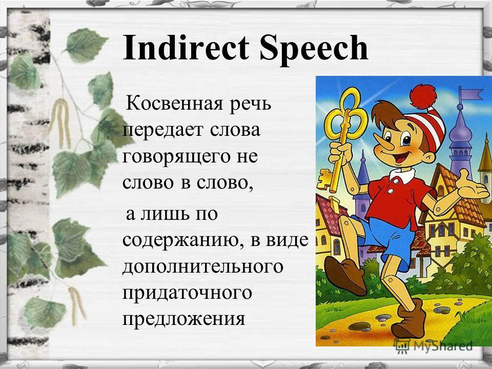 Indirect Speech Косвенная речь передает слова говорящего не слово в слово, а лишь по содержанию, в виде дополнительного придаточного предложения
