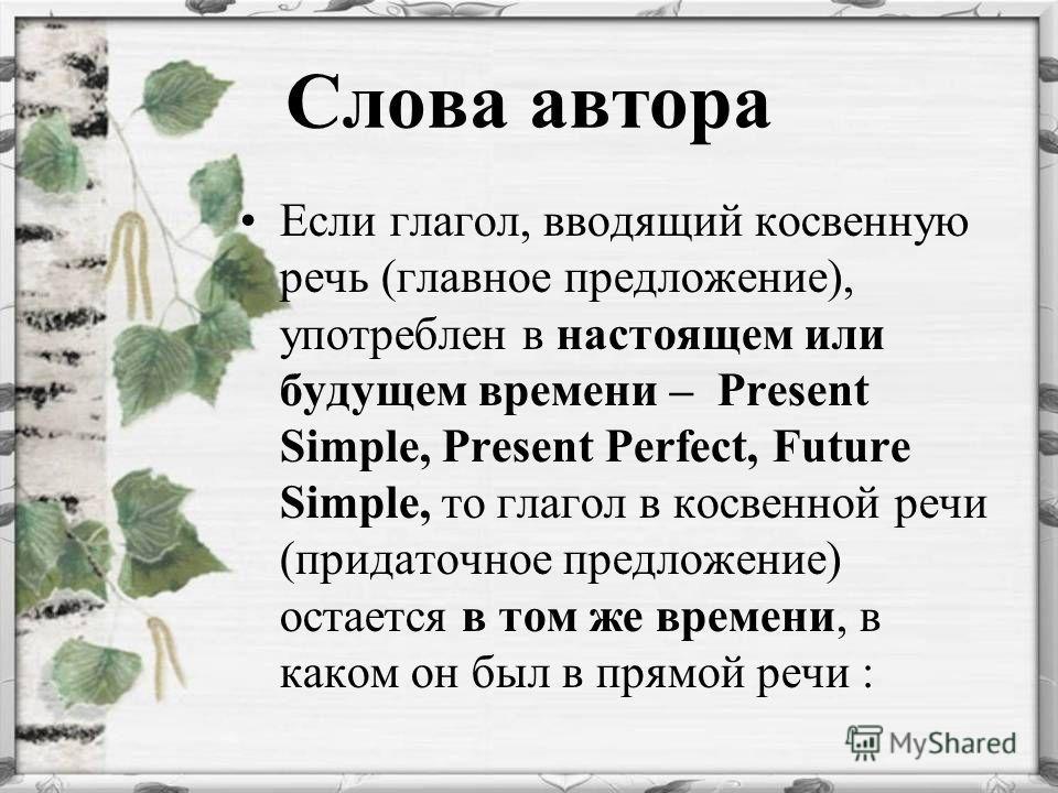 Слова автора Если глагол, вводящий косвенную речь (главное предложение), употреблен в настоящем или будущем времени – Present Simple, Present Perfect, Future Simple, то глагол в косвенной речи (придаточное предложение) остается в том же времени, в ка
