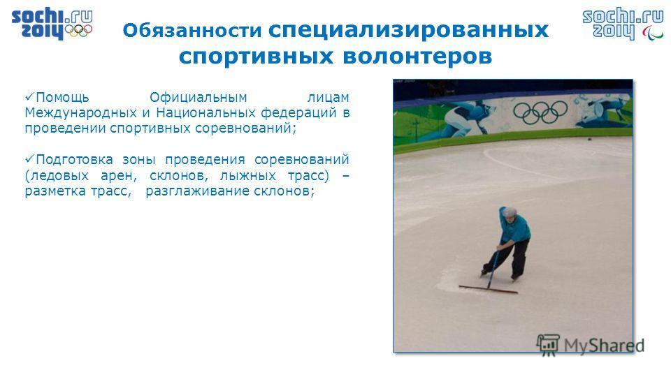 Обязанности специализированных спортивных волонтеров Помощь Официальным лицам Международных и Национальных федераций в проведении спортивных соревнований; Подготовка зоны проведения соревнований (ледовых арен, склонов, лыжных трасс) – разметка трасс,