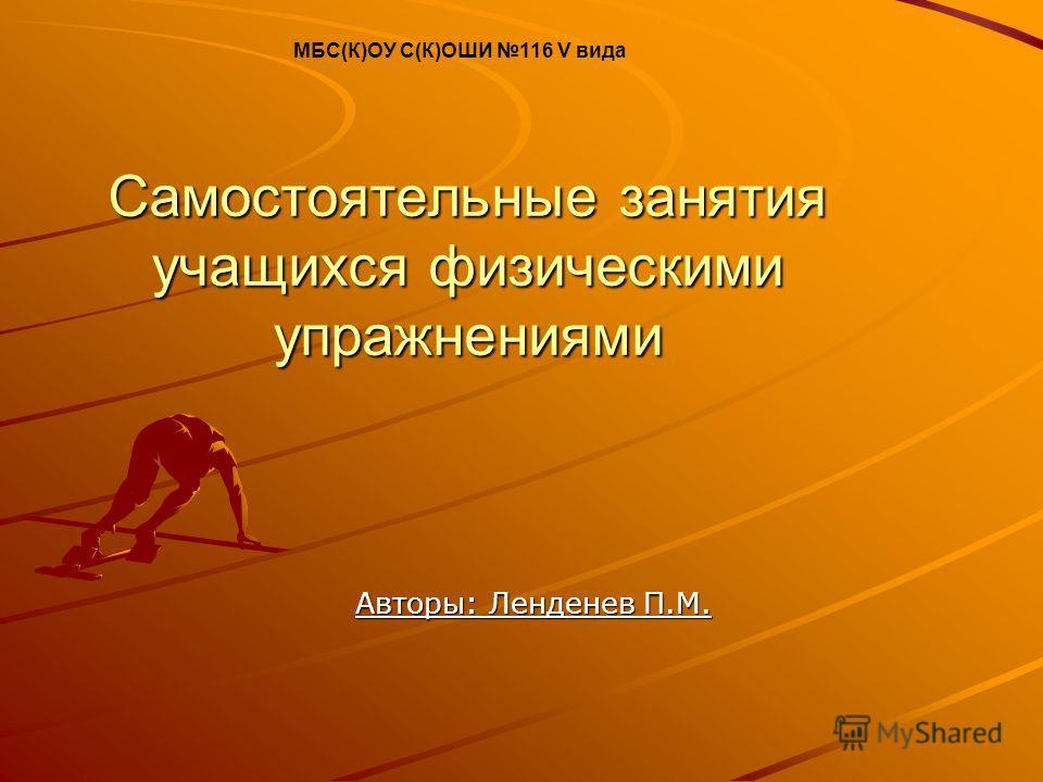 Самостоятельные занятия учащихся физическими упражнениями Авторы: Ленденев П.М. МБС(К)ОУ С(К)ОШИ 116 V вида