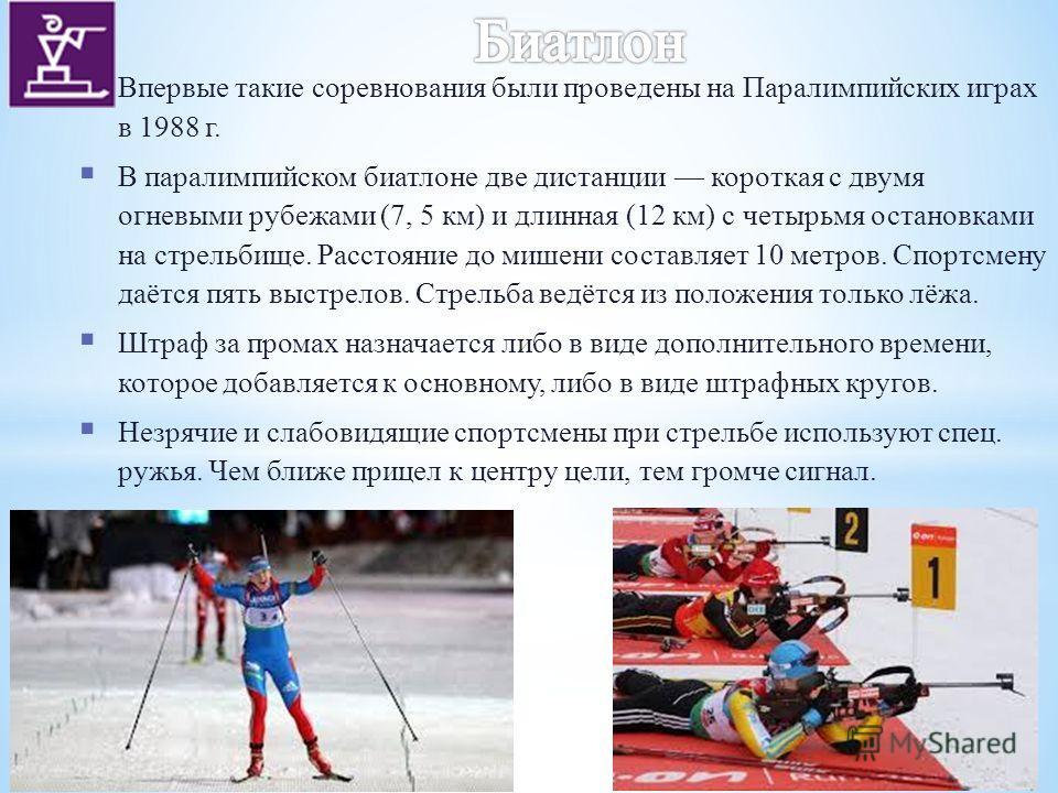 Впервые такие соревнования были проведены на Паралимпийских играх в 1988 г. В паралимпийском биатлоне две дистанции короткая с двумя огневыми рубежами (7, 5 км) и длинная (12 км) с четырьмя остановками на стрельбище. Расстояние до мишени составляет 1