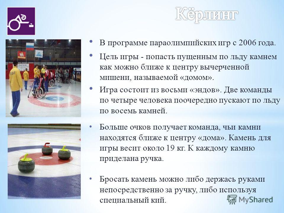 В программе параолимпийских игр с 2006 года. Цель игры - попасть пущенным по льду камнем как можно ближе к центру вычерченной мишени, называемой «домом». Игра состоит из восьми «эндов». Две команды по четыре человека поочередно пускают по льду по вос