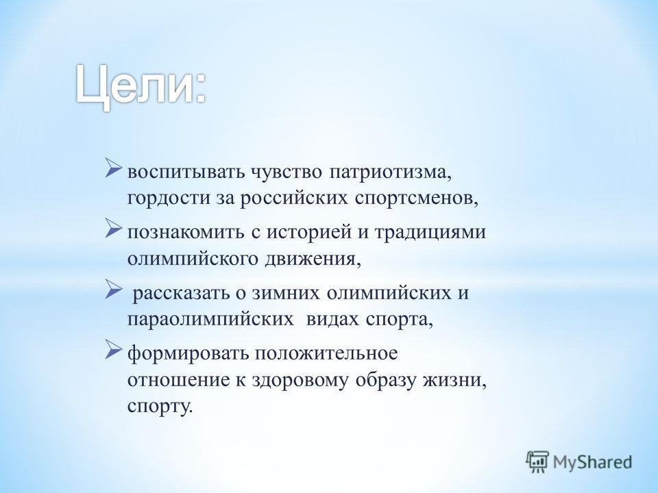 воспитывать чувство патриотизма, гордости за российских спортсменов, познакомить с историей и традициями олимпийского движения, рассказать о зимних олимпийских и параолимпийских видах спорта, формировать положительное отношение к здоровому образу жиз