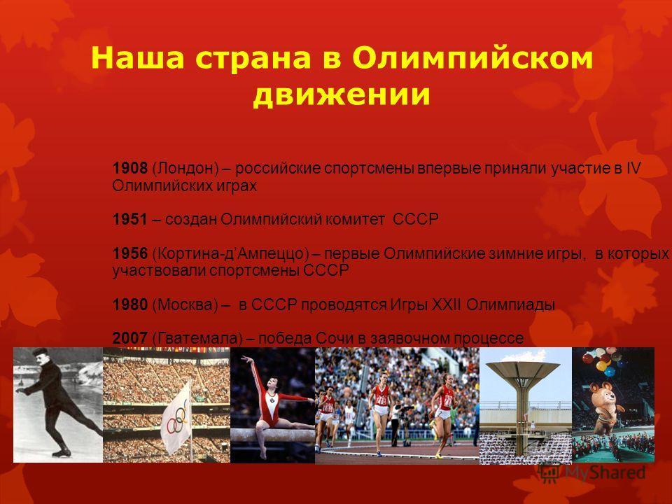 Наша страна в Олимпийском движении 1908 (Лондон) – российские спортсмены впервые приняли участие в IV Олимпийских играх 1951 – создан Олимпийский комитет СССР 1956 (Кортина-дАмпеццо) – первые Олимпийские зимние игры, в которых участвовали спортсмены