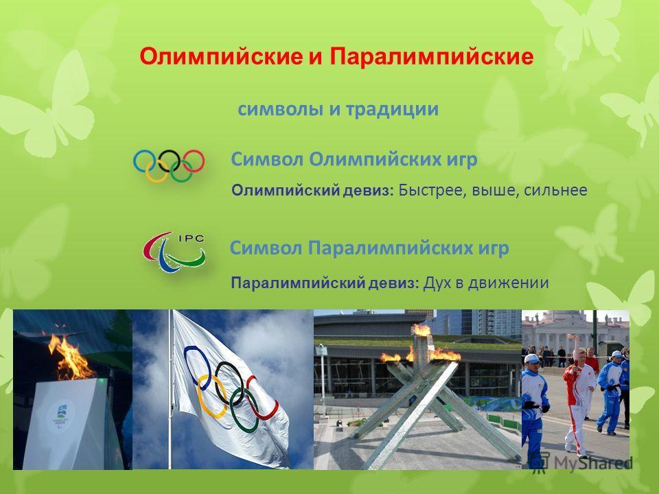 Олимпийские и Паралимпийские Символ Олимпийских игр Символ Паралимпийских игр Олимпийский девиз: Быстрее, выше, сильнее Паралимпийский девиз: Дух в движении символы и традиции