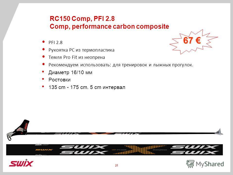 RC150 Comp, PFI 2.8 Comp, performance carbon composite PFI 2.8 Рукоятка PC из термопластика Темля Pro Fit из неопрена Рекомендуем использовать: для тренировок и лыжных прогулок. Диаметр 16/10 мм Ростовки 135 cm - 175 cm. 5 cm интервал 21 67 67