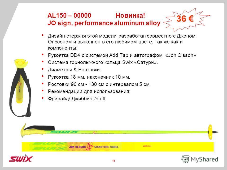 AL150 – 00000Новинка! JO sign, performance aluminum alloy Дизайн стержня этой модели разработан совместно с Джоном Олссоном и выполнен в его любимом цвете, так же как и компоненты: Рукоятка DD4 с системой Add Tab и автографом «Jon Olsson» Система гор
