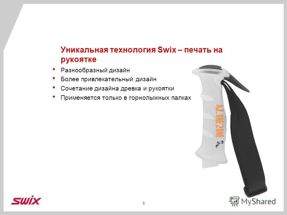 Уникальная технология Swix – печать на рукоятке Разнообразный дизайн Более привлекательный дизайн Сочетание дизайна древка и рукоятки Применяется только в горнолыжных палках 5