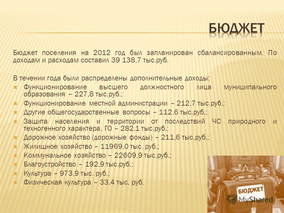 Бюджет поселения на 2012 год был запланирован сбалансированным. По доходам и расходам составил 39 138,7 тыс.руб. В течении года были распределены дополнительные доходы: Функционирование высшего должностного лица муниципального образования – 227,8 тыс