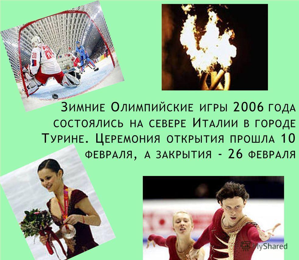 З ИМНИЕ О ЛИМПИЙСКИЕ ИГРЫ 2006 ГОДА СОСТОЯЛИСЬ НА СЕВЕРЕ И ТАЛИИ В ГОРОДЕ Т УРИНЕ. Ц ЕРЕМОНИЯ ОТКРЫТИЯ ПРОШЛА 10 ФЕВРАЛЯ, А ЗАКРЫТИЯ - 26 ФЕВРАЛЯ