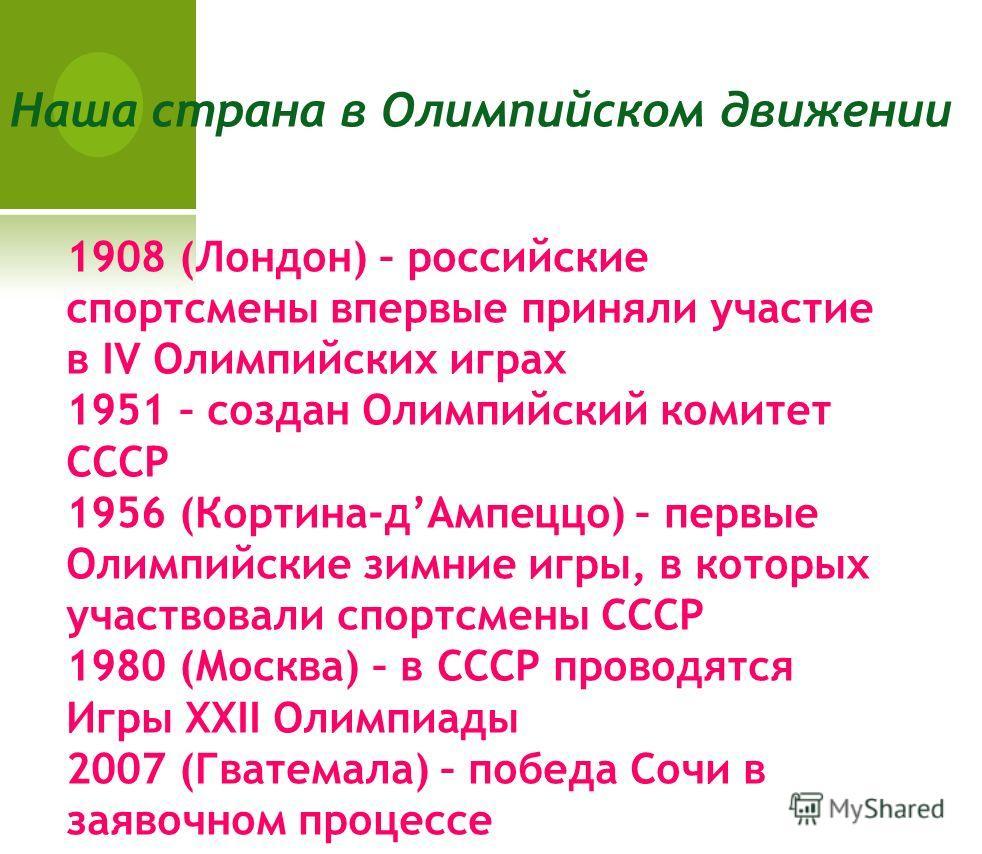 1908 (Лондон) – российские спортсмены впервые приняли участие в IV Олимпийских играх 1951 – создан Олимпийский комитет СССР 1956 (Кортина-дАмпеццо) – первые Олимпийские зимние игры, в которых участвовали спортсмены СССР 1980 (Москва) – в СССР проводя