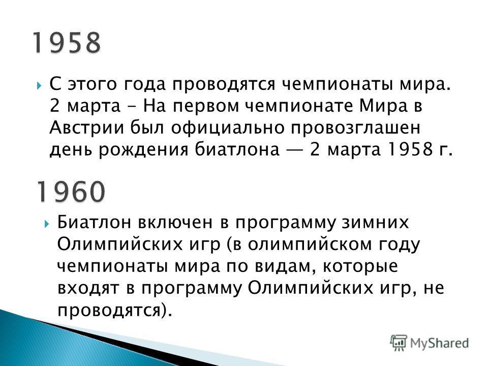 С этого года проводятся чемпионаты мира. 2 марта - На первом чемпионате Мира в Австрии был официально провозглашен день рождения биатлона 2 марта 1958 г. Биатлон включен в программу зимних Олимпийских игр (в олимпийском году чемпионаты мира по видам,