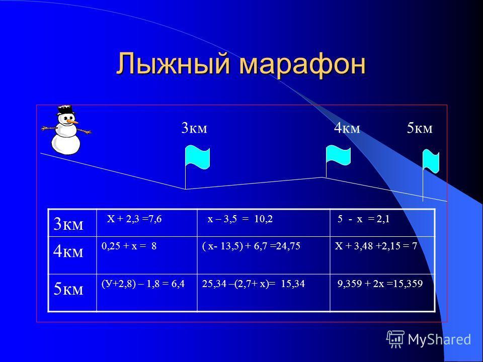 Лыжный марафон 4км5км3км Х + 2,3 =7,6 х – 3,5 = 10,2 5 - х = 2,1 4км 0,25 + х = 8( х- 13,5) + 6,7 =24,75Х + 3,48 +2,15 = 7 5км (У+2,8) – 1,8 = 6,425,34 –(2,7+ х)= 15,34 9,359 + 2х =15,359