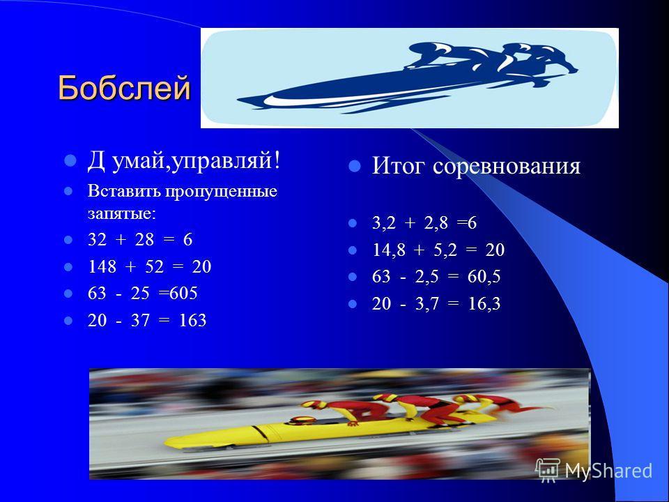 Бобслей Д умай,управляй! Вставить пропущенные запятые: 32 + 28 = 6 148 + 52 = 20 63 - 25 =605 20 - 37 = 163 Итог соревнования 3,2 + 2,8 =6 14,8 + 5,2 = 20 63 - 2,5 = 60,5 20 - 3,7 = 16,3