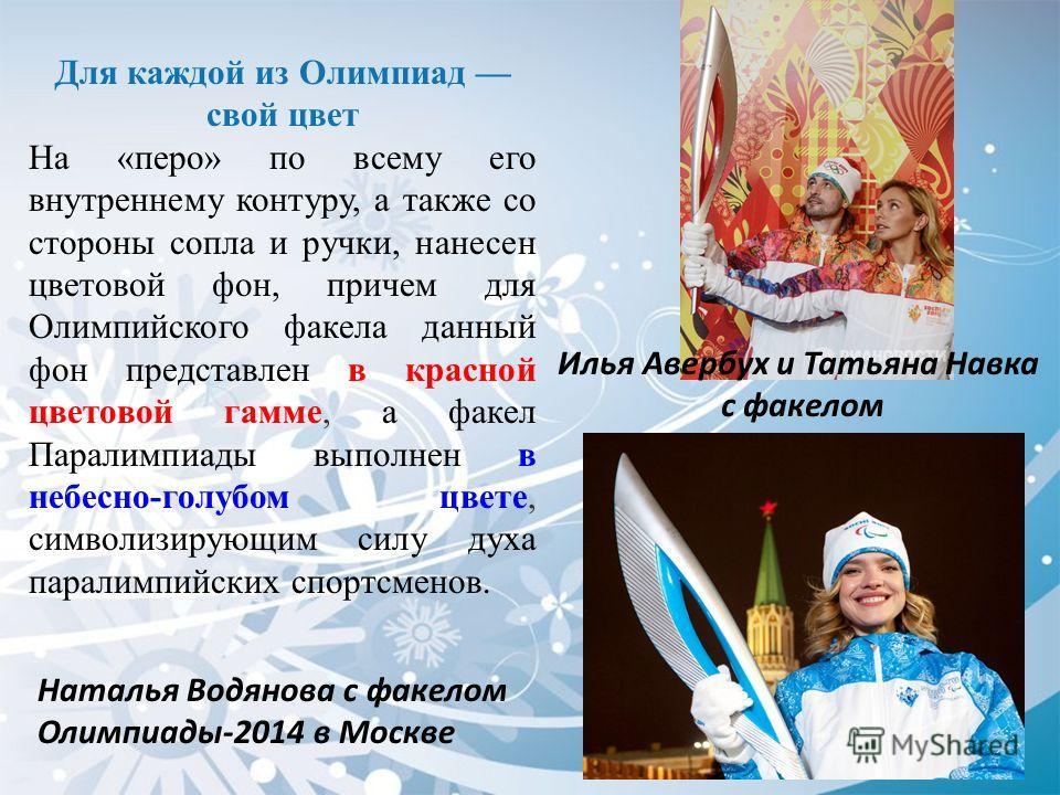 Наталья Водянова с факелом Олимпиады-2014 в Москве Для каждой из Олимпиад свой цвет На «перо» по всему его внутреннему контуру, а также со стороны сопла и ручки, нанесен цветовой фон, причем для Олимпийского факела данный фон представлен в красной цв