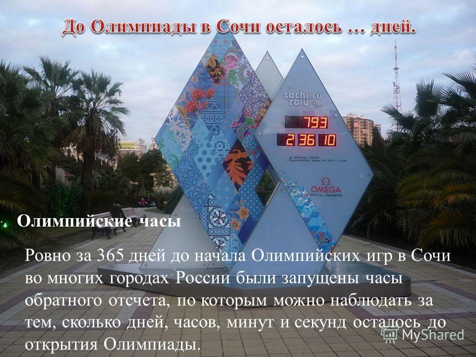 Ровно за 365 дней до начала Олимпийских игр в Сочи во многих городах России были запущены часы обратного отсчета, по которым можно наблюдать за тем, сколько дней, часов, минут и секунд осталось до открытия Олимпиады. Олимпийские часы