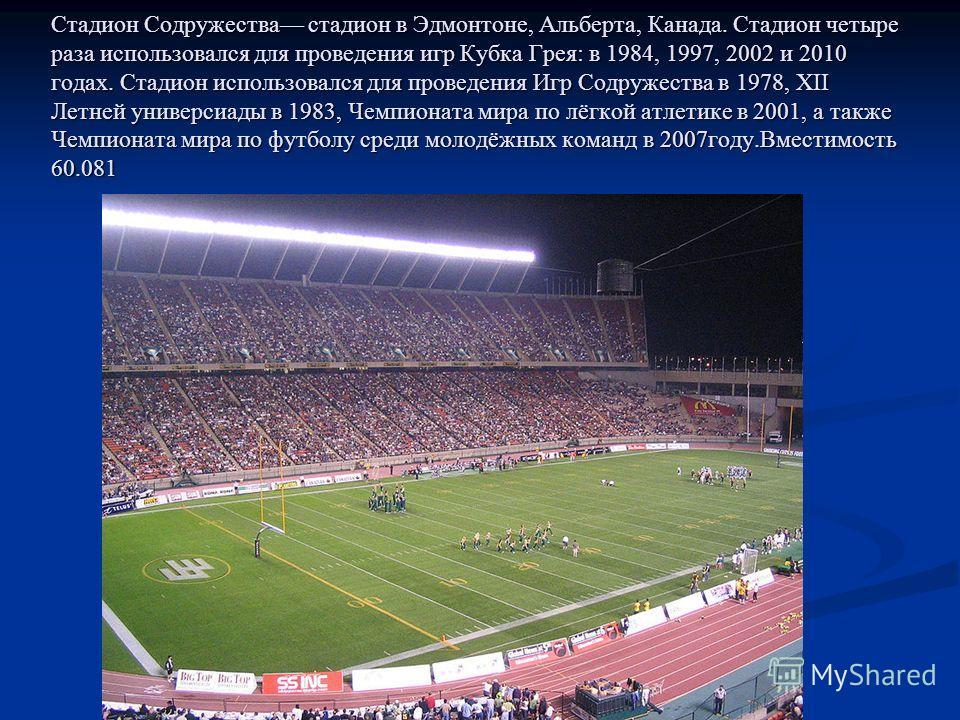 Стадион Содружества стадион в Эдмонтоне, Альберта, Канада. Стадион четыре раза использовался для проведения игр Кубка Грея: в 1984, 1997, 2002 и 2010 годах. Стадион использовался для проведения Игр Содружества в 1978, XII Летней универсиады в 1983, Ч