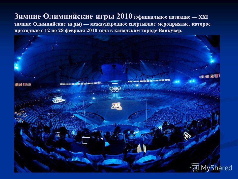 Зимние Олимпийские игры 2010 (официальное название XXI зимние Олимпийские игры) международное спортивное мероприятие, которое проходило с 12 по 28 февраля 2010 года в канадском городе Ванкувер.