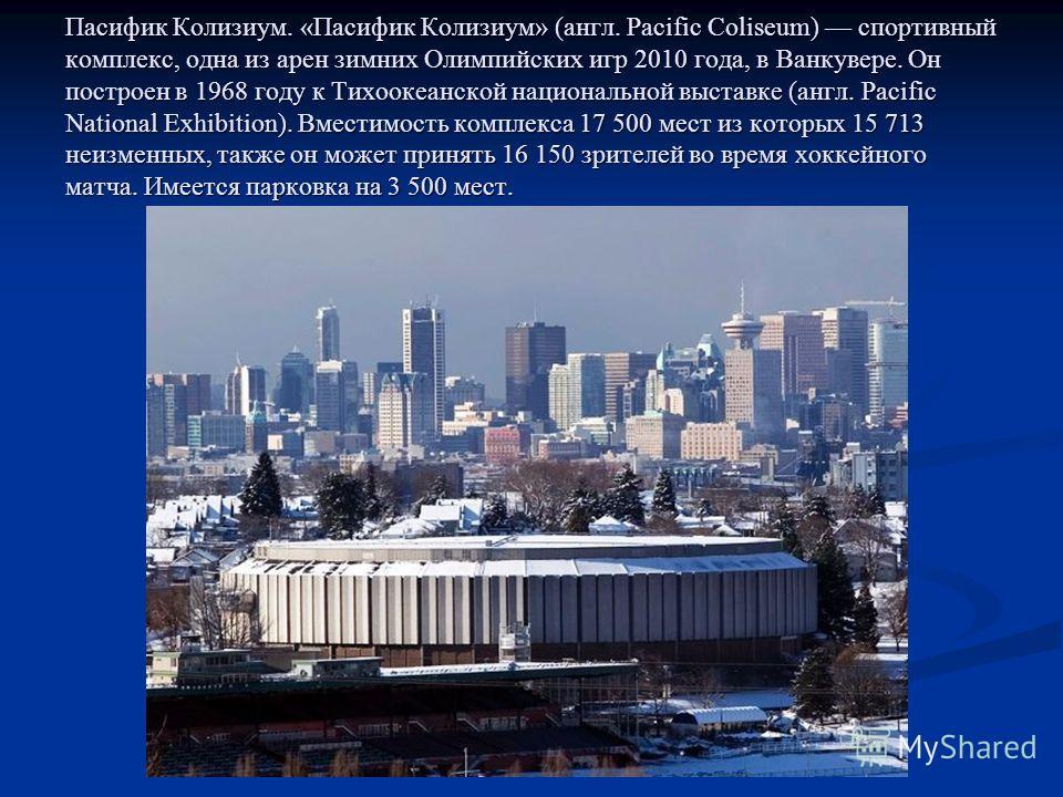 Пасифик Колизиум. «Пасифик Колизиум» (англ. Pacific Coliseum) спортивный комплекс, одна из арен зимних Олимпийских игр 2010 года, в Ванкувере. Он построен в 1968 году к Тихоокеанской национальной выставке (англ. Pacific National Exhibition). Вместимо