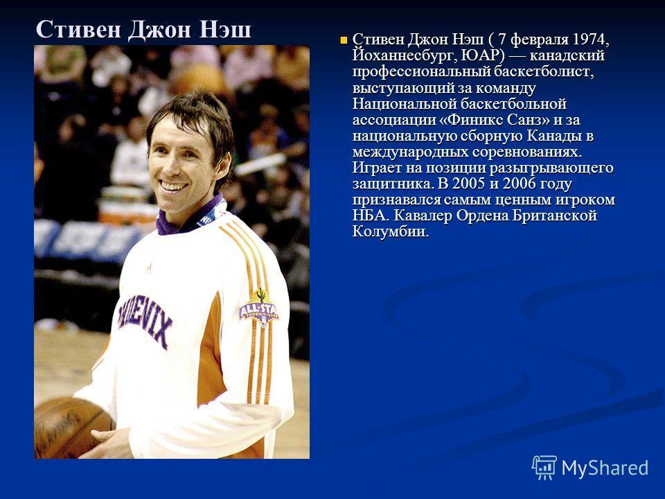 Стивен Джон Нэш Стивен Джон Нэш ( 7 февраля 1974, Йоханнесбург, ЮАР) канадский профессиональный баскетболист, выступающий за команду Национальной баскетбольной ассоциации «Финикс Санз» и за национальную сборную Канады в международных соревнованиях. И