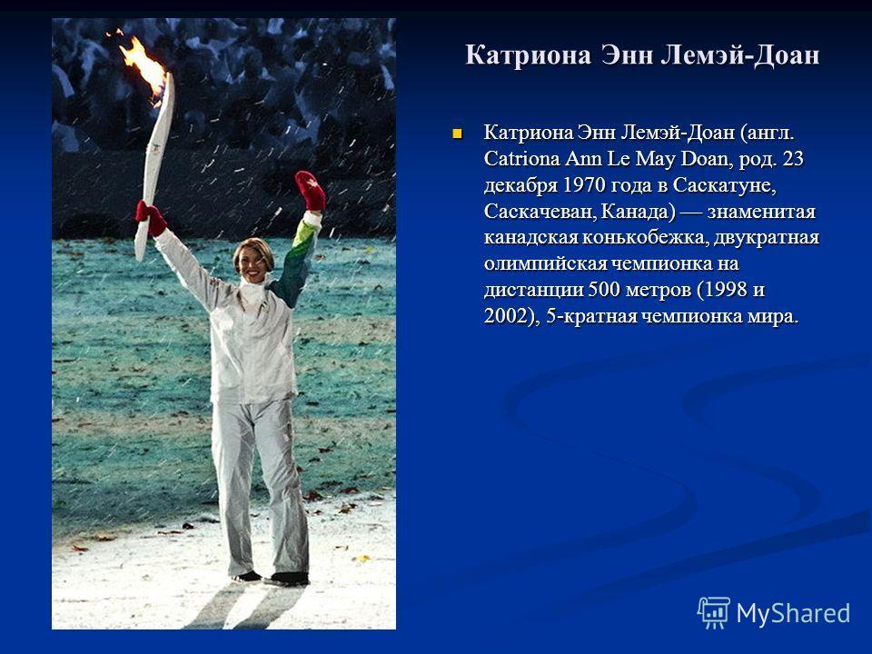 Катриона Энн Лемэй-Доан Катриона Энн Лемэй-Доан (англ. Catriona Ann Le May Doan, род. 23 декабря 1970 года в Саскатуне, Саскачеван, Канада) знаменитая канадская конькобежка, двукратная олимпийская чемпионка на дистанции 500 метров (1998 и 2002), 5-кр