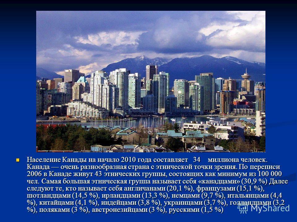 Демография Население Канады на начало 2010 года составляет 34 миллиона человек. Канада очень разнообразная страна с этнической точки зрения. По переписи 2006 в Канаде живут 43 этнических группы, состоящих как минимум из 100 000 чел. Самая большая этн