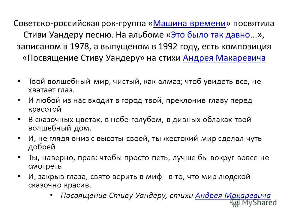 Советско-российская рок-группа «Машина времени» посвятила Стиви Уандеру песню. На альбоме «Это было так давно...», записаном в 1978, а выпущеном в 1992 году, есть композиция «Посвящение Стиву Уандеру» на стихи Андрея МакаревичаМашина времениЭто было