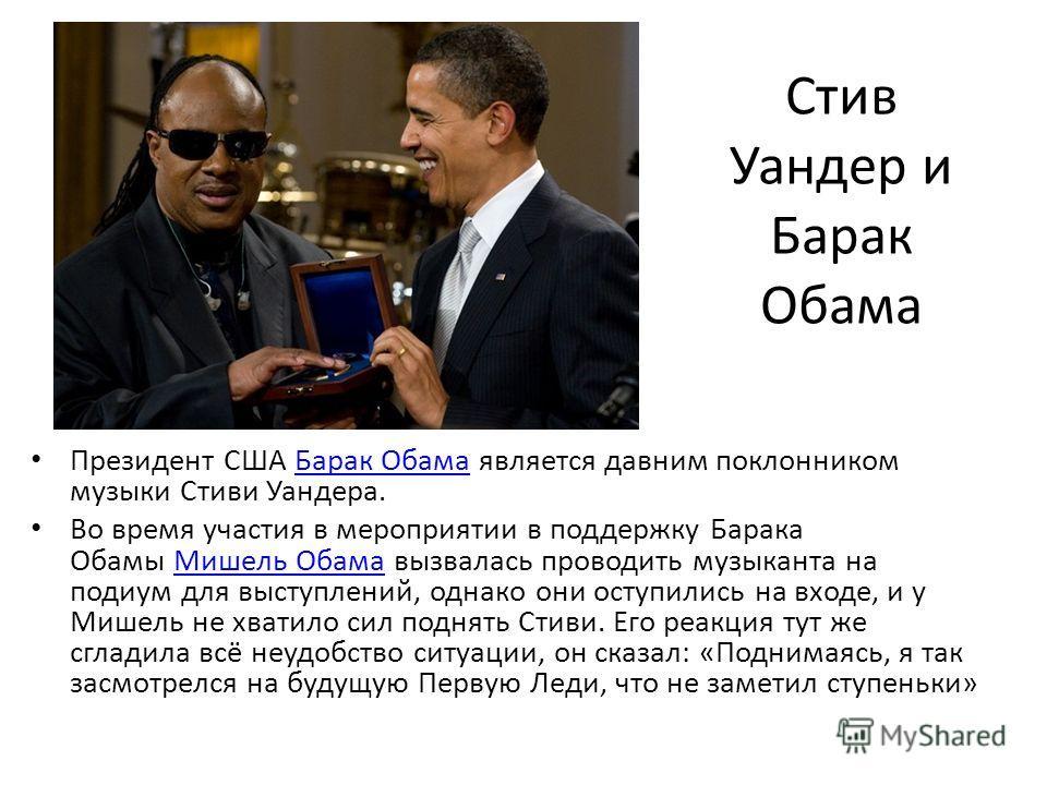 Стив Уандер и Барак Обама Президент США Барак Обама является давним поклонником музыки Стиви Уандера.Барак Обама Во время участия в мероприятии в поддержку Барака Обамы Мишель Обама вызвалась проводить музыканта на подиум для выступлений, однако они