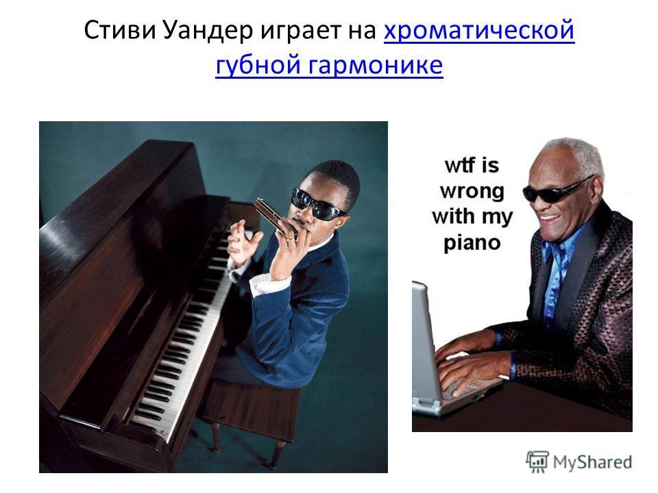 Стиви Уандер играет на хроматической губной гармоникехроматической губной гармонике