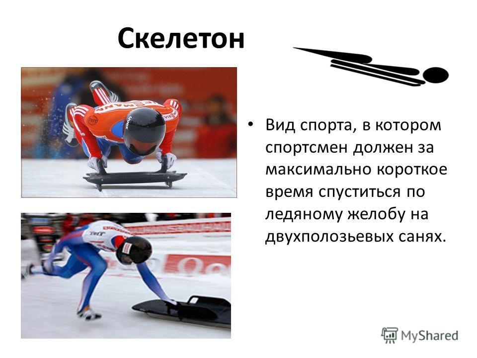Скелетон Вид спорта, в котором спортсмен должен за максимально короткое время спуститься по ледяному желобу на двухполозьевых санях.