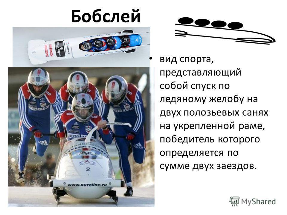 Бобслей вид спорта, представляющий собой спуск по ледяному желобу на двух полозьевых санях на укрепленной раме, победитель которого определяется по сумме двух заездов.