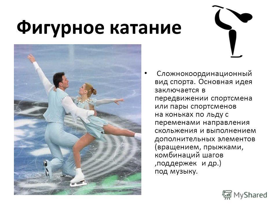 Фигурное катание Сложнокоординационный вид спорта. Основная идея заключается в передвижении спортсмена или пары спортсменов на коньках по льду с переменами направления скольжения и выполнением дополнительных элементов (вращением, прыжками, комбинаций