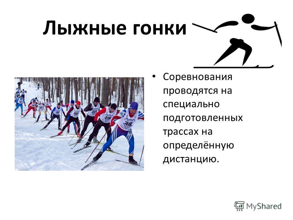 Лыжные гонки Соревнования проводятся на специально подготовленных трассах на определённую дистанцию.