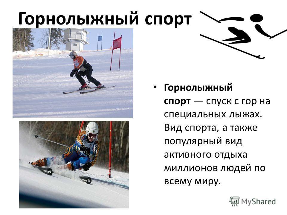 Горнолыжный спорт Горнолыжный спорт спуск с гор на специальных лыжах. Вид спорта, а также популярный вид активного отдыха миллионов людей по всему миру.