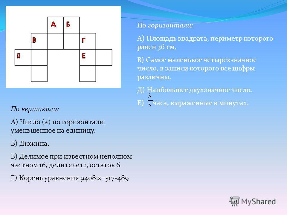 По горизонтали: А) Площадь квадрата, периметр которого равен 36 см. В) Самое маленькое четырехзначное число, в записи которого все цифры различны. Д) Наибольшее двухзначное число. Е) часа, выраженные в минутах. По вертикали: А) Число (а) по горизонта