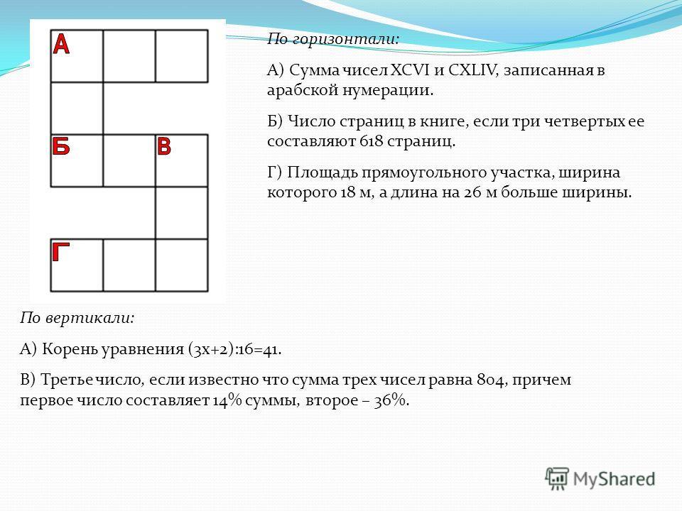 По горизонтали: А) Сумма чисел XCVI и CXLIV, записанная в арабской нумерации. Б) Число страниц в книге, если три четвертых ее составляют 618 страниц. Г) Площадь прямоугольного участка, ширина которого 18 м, а длина на 26 м больше ширины. По вертикали