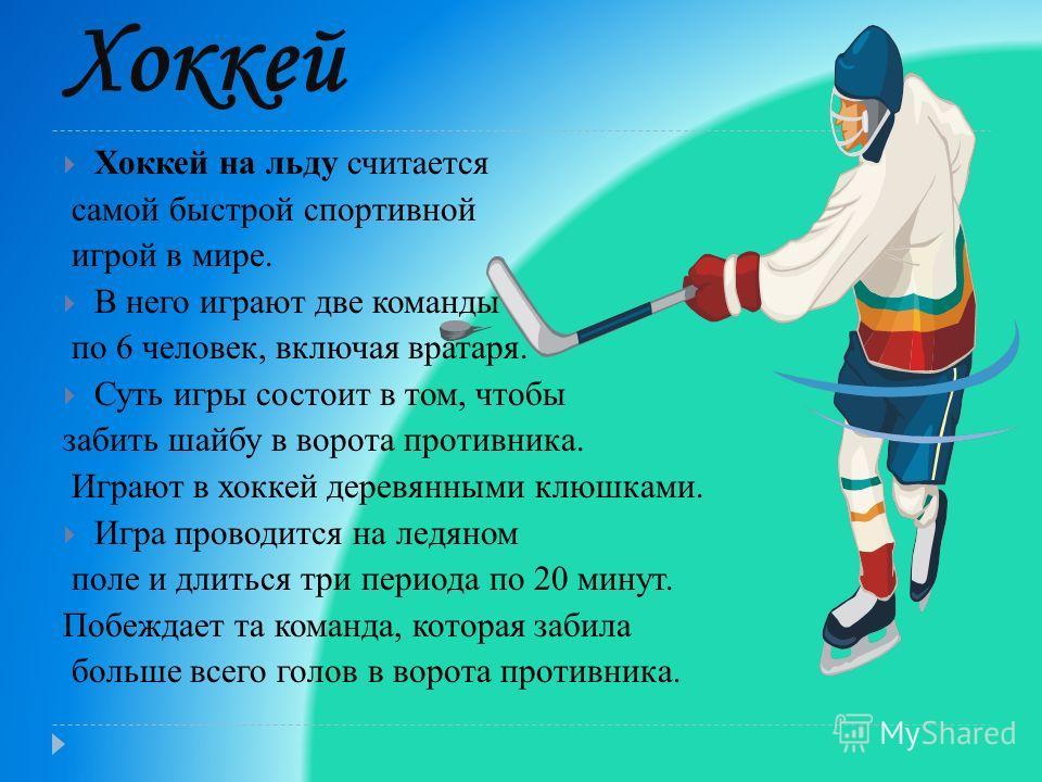 Хоккей Хоккей на льду считается самой быстрой спортивной игрой в мире. В него играют две команды по 6 человек, включая вратаря. Суть игры состоит в том, чтобы забить шайбу в ворота противника. Играют в хоккей деревянными клюшками. Игра проводится на