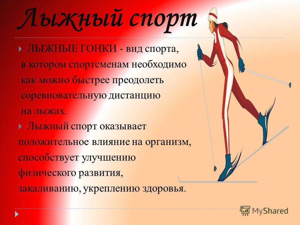 Лыжный спорт ЛЫЖНЫЕ ГОНКИ - вид спорта, в котором спортсменам необходимо как можно быстрее преодолеть соревновательную дистанцию на лыжах. Лыжный спорт оказывает положительное влияние на организм, способствует улучшению физического развития, закалива