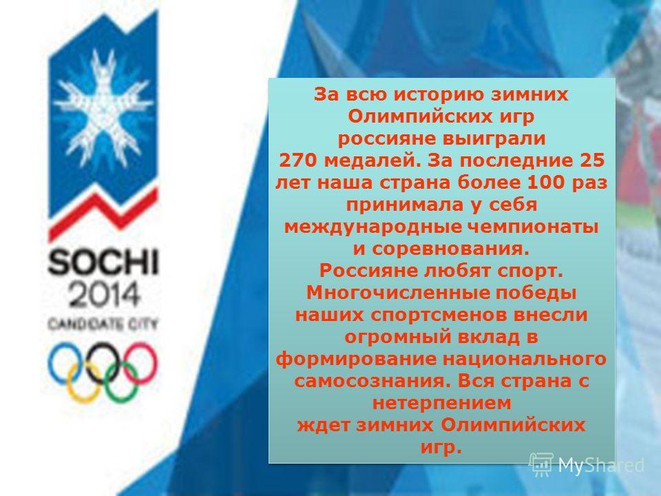 За всю историю зимних Олимпийских игр россияне выиграли 270 медалей. За последние 25 лет наша страна более 100 раз принимала у себя международные чемпионаты и соревнования. Россияне любят спорт. Многочисленные победы наших спортсменов внесли огромный