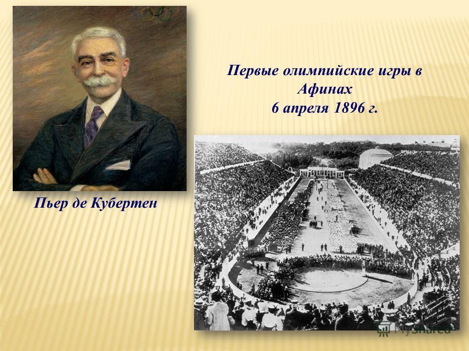 Пьер де Кубертен Первые олимпийские игры в Афинах 6 апреля 1896 г.