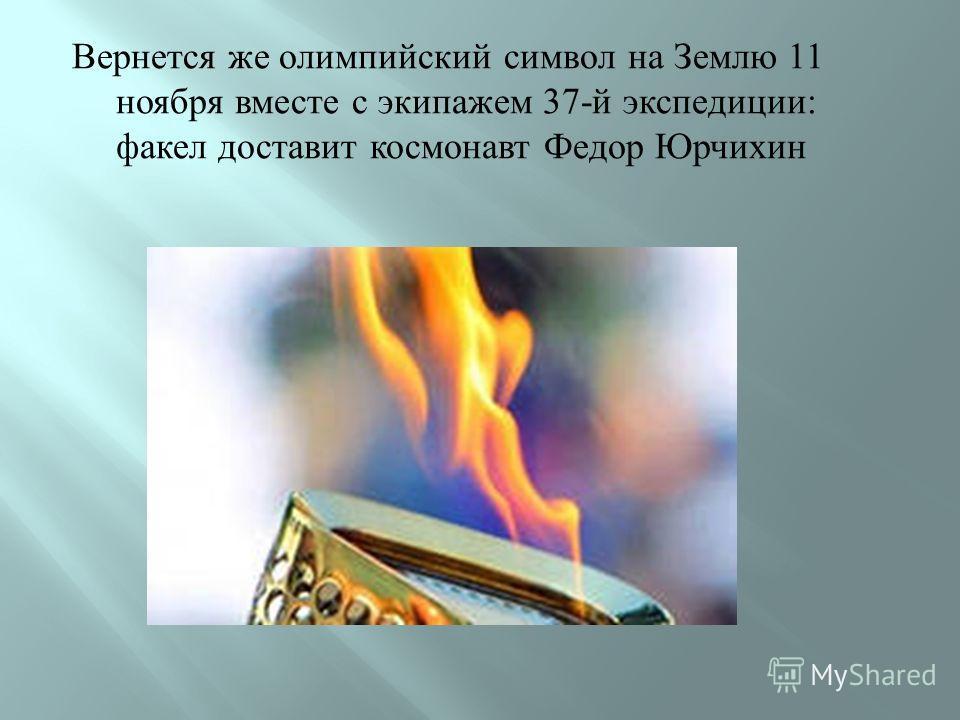 Вернется же олимпийский символ на Землю 11 ноября вместе с экипажем 37- й экспедиции : факел доставит космонавт Федор Юрчихин