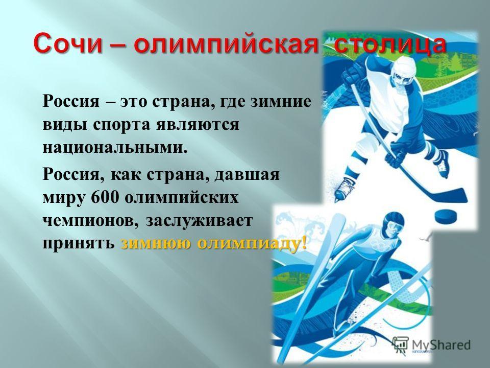 Россия – это страна, где зимние виды спорта являются национальными. зимнюю олимпиаду ! Россия, как страна, давшая миру 600 олимпийских чемпионов, заслуживает принять зимнюю олимпиаду !