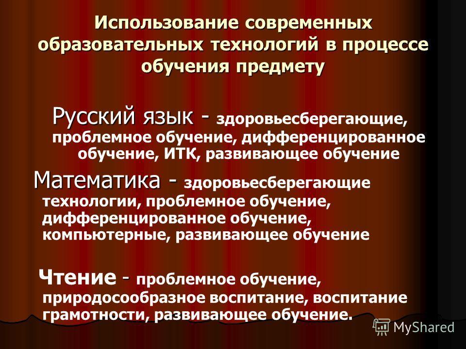 Использование современных образовательных технологий в процессе обучения предмету Русский язык - Русский язык - здоровьесберегающие, проблемное обучение, дифференцированное обучение, ИТК, развивающее обучение Математика - Математика - здоровьесберега
