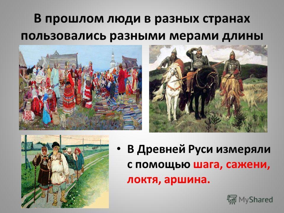 В прошлом люди в разных странах пользовались разными мерами длины В Древней Руси измеряли с помощью шага, сажени, локтя, аршина.