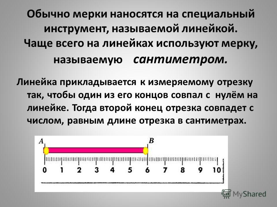 Обычно мерки наносятся на специальный инструмент, называемой линейкой. Чаще всего на линейках используют мерку, называемую сантиметром. Линейка прикладывается к измеряемому отрезку так, чтобы один из его концов совпал с нулём на линейке. Тогда второй
